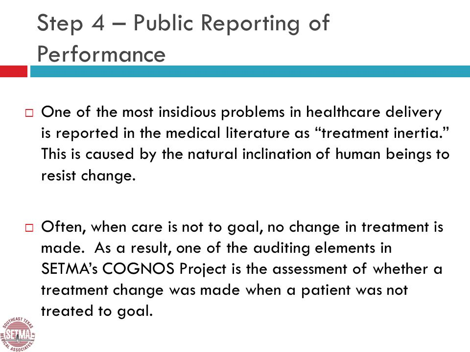 Step 4 – Public Reporting of Performance One of the most insidious problems in healthcare delivery is reported in the medical literature as treatment inertia.