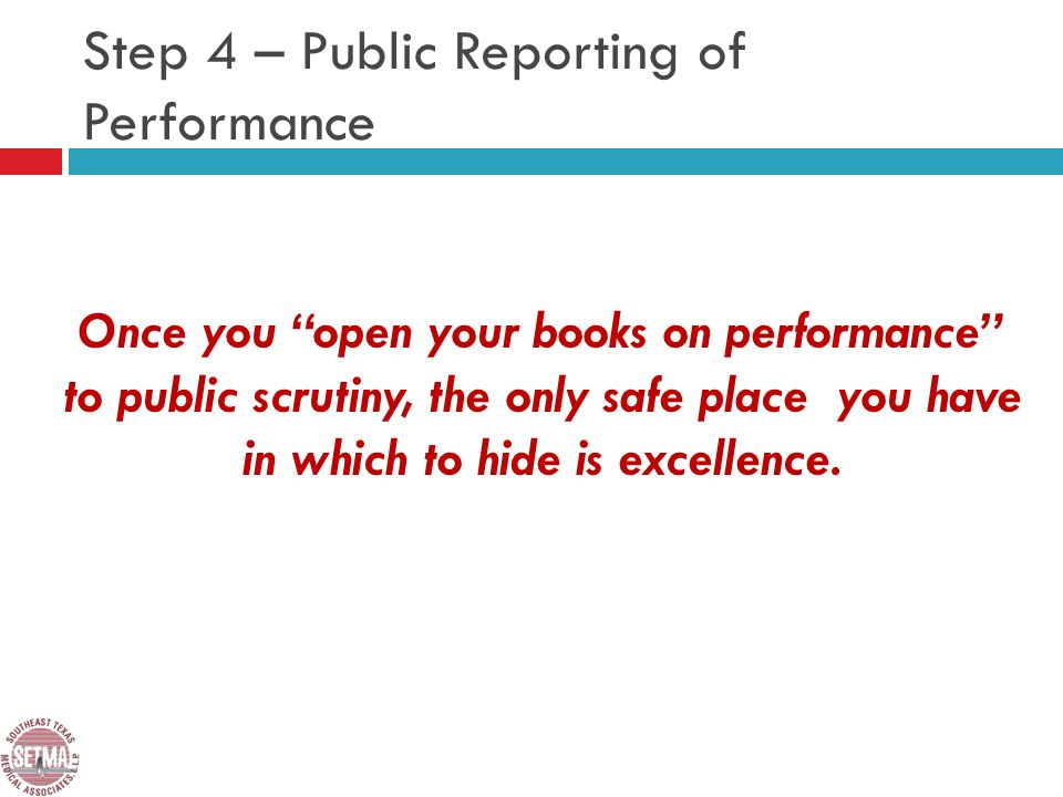 Step 4 – Public Reporting of Performance Once you open your books on performance to public scrutiny, the only safe place you have in which to hide is excellence.
