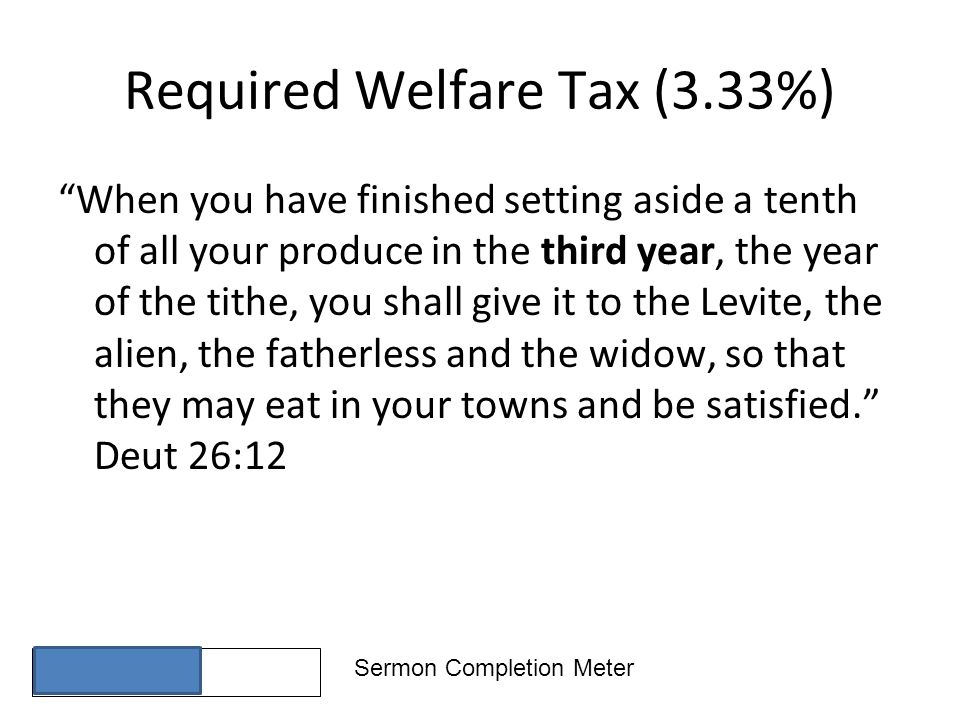 Sermon Completion Meter Required Welfare Tax (3.33%) When you have finished setting aside a tenth of all your produce in the third year, the year of the tithe, you shall give it to the Levite, the alien, the fatherless and the widow, so that they may eat in your towns and be satisfied.