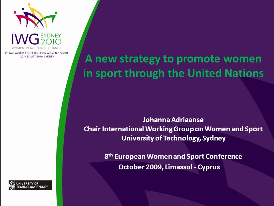 A new strategy to promote women in sport through the United Nations Johanna Adriaanse Chair International Working Group on Women and Sport University of Technology, Sydney 8 th European Women and Sport Conference October 2009, Limassol - Cyprus