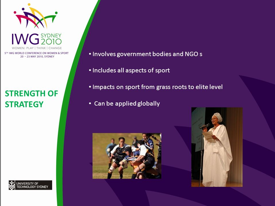 STRENGTH OF STRATEGY Involves government bodies and NGO s Includes all aspects of sport Impacts on sport from grass roots to elite level Can be applied globally