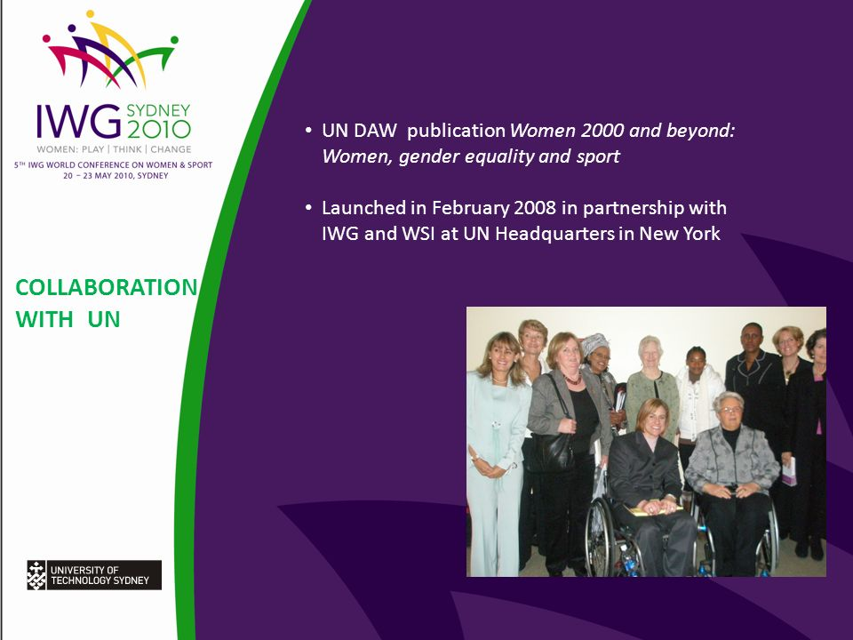 COLLABORATION WITH UN UN DAW publication Women 2000 and beyond: Women, gender equality and sport Launched in February 2008 in partnership with IWG and WSI at UN Headquarters in New York