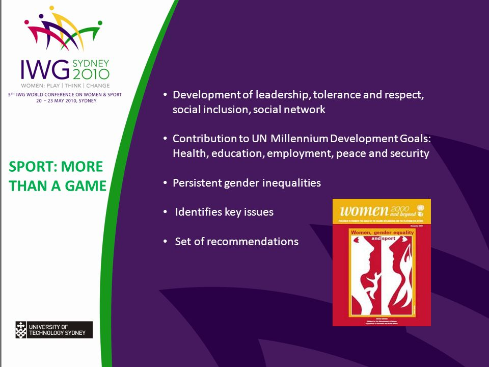 SPORT: MORE THAN A GAME Development of leadership, tolerance and respect, social inclusion, social network Contribution to UN Millennium Development Goals: Health, education, employment, peace and security Persistent gender inequalities Identifies key issues Set of recommendations