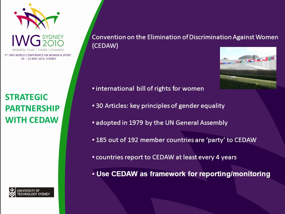 STRATEGIC PARTNERSHIP WITH CEDAW Convention on the Elimination of Discrimination Against Women (CEDAW) international bill of rights for women 30 Articles: key principles of gender equality adopted in 1979 by the UN General Assembly 185 out of 192 member countries are party to CEDAW countries report to CEDAW at least every 4 years Use CEDAW as framework for reporting/monitoring