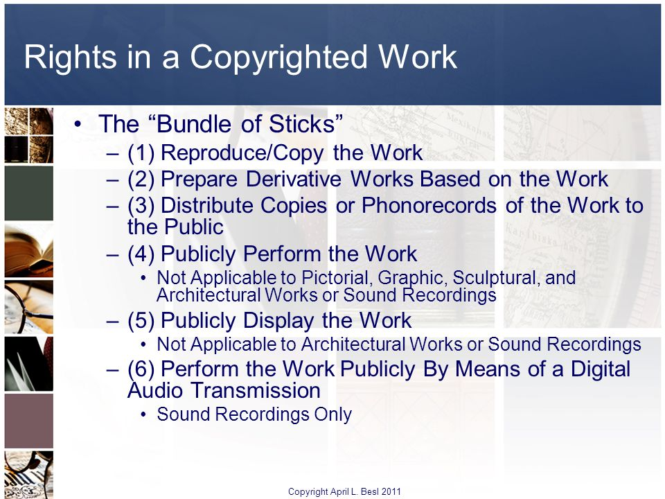 Rights in a Copyrighted Work The Bundle of Sticks –(1) Reproduce/Copy the Work –(2) Prepare Derivative Works Based on the Work –(3) Distribute Copies