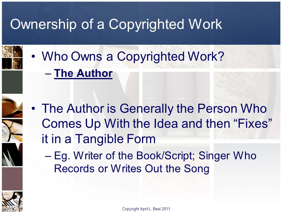 Ownership of a Copyrighted Work Who Owns a Copyrighted Work? –The Author The Author is Generally the Person Who Comes Up With the Idea and then Fixes