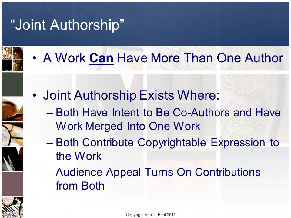 Joint Authorship A Work Can Have More Than One Author Joint Authorship Exists Where: –Both Have Intent to Be Co-Authors and Have Work Merged Into One