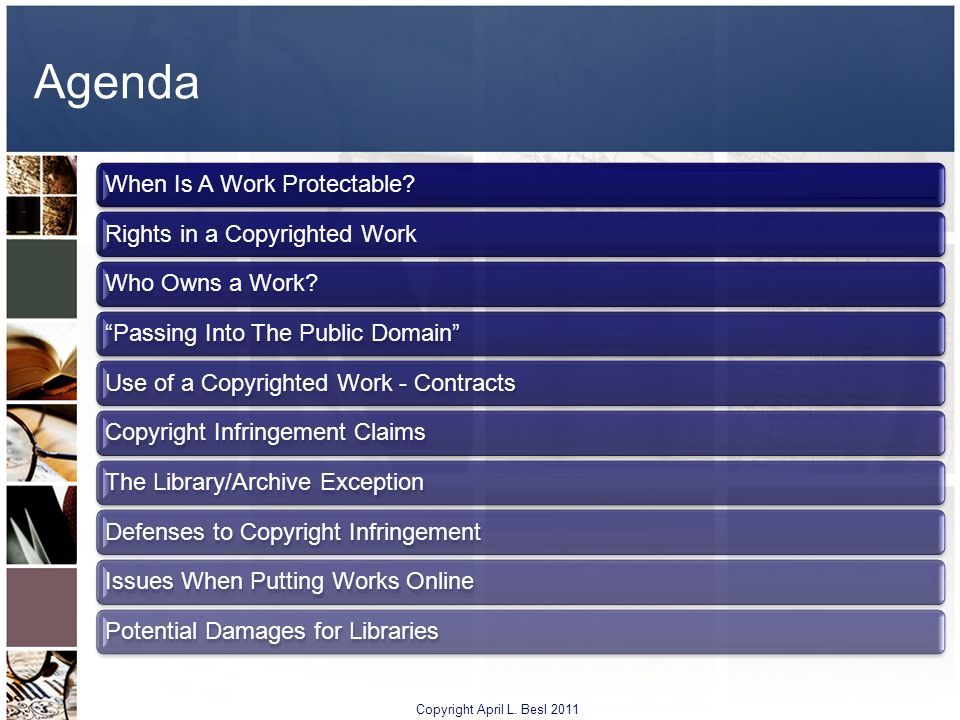 Agenda When Is A Work Protectable?Rights in a Copyrighted WorkWho Owns a Work?Passing Into The Public DomainUse of a Copyrighted Work - ContractsCopyr
