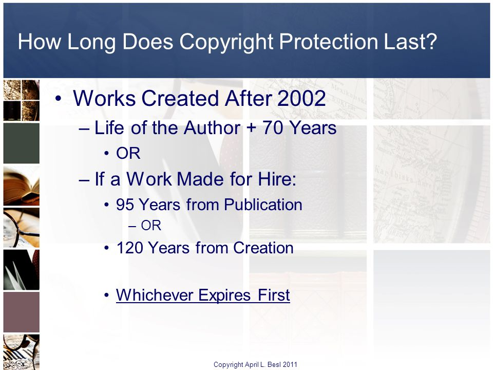 How Long Does Copyright Protection Last? Works Created After 2002 –Life of the Author + 70 Years OR –If a Work Made for Hire: 95 Years from Publicatio
