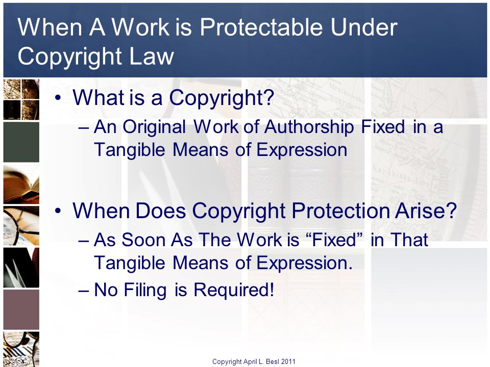 When A Work is Protectable Under Copyright Law What is a Copyright? –An Original Work of Authorship Fixed in a Tangible Means of Expression When Does