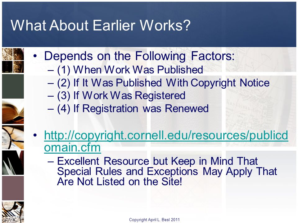 What About Earlier Works? Depends on the Following Factors: –(1) When Work Was Published –(2) If It Was Published With Copyright Notice –(3) If Work W