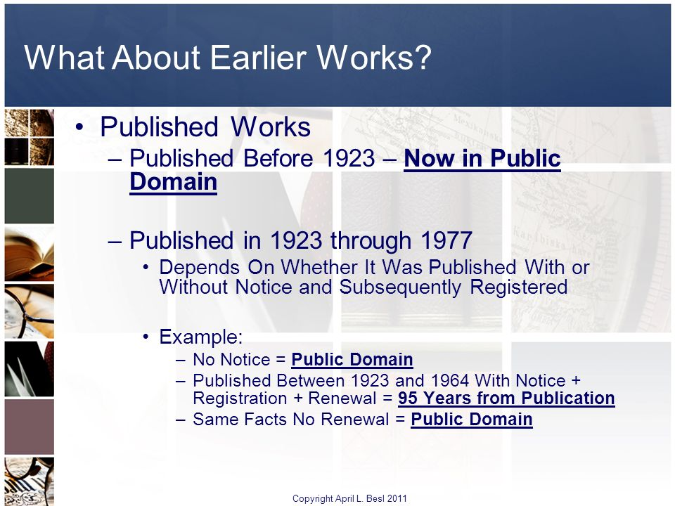 What About Earlier Works? Published Works –Published Before 1923 – Now in Public Domain –Published in 1923 through 1977 Depends On Whether It Was Publ