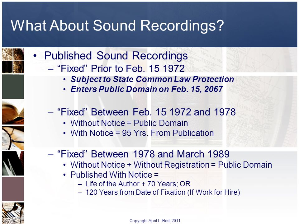 What About Sound Recordings? Published Sound Recordings –Fixed Prior to Feb. 15 1972 Subject to State Common Law Protection Enters Public Domain on Fe