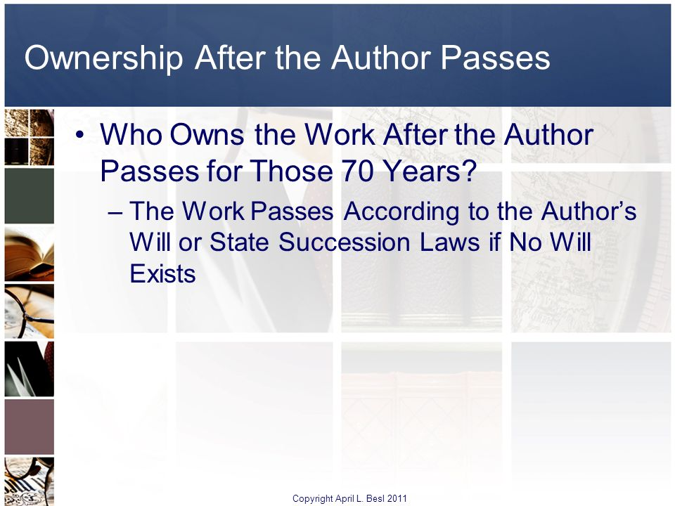Ownership After the Author Passes Who Owns the Work After the Author Passes for Those 70 Years? –The Work Passes According to the Authors Will or Stat