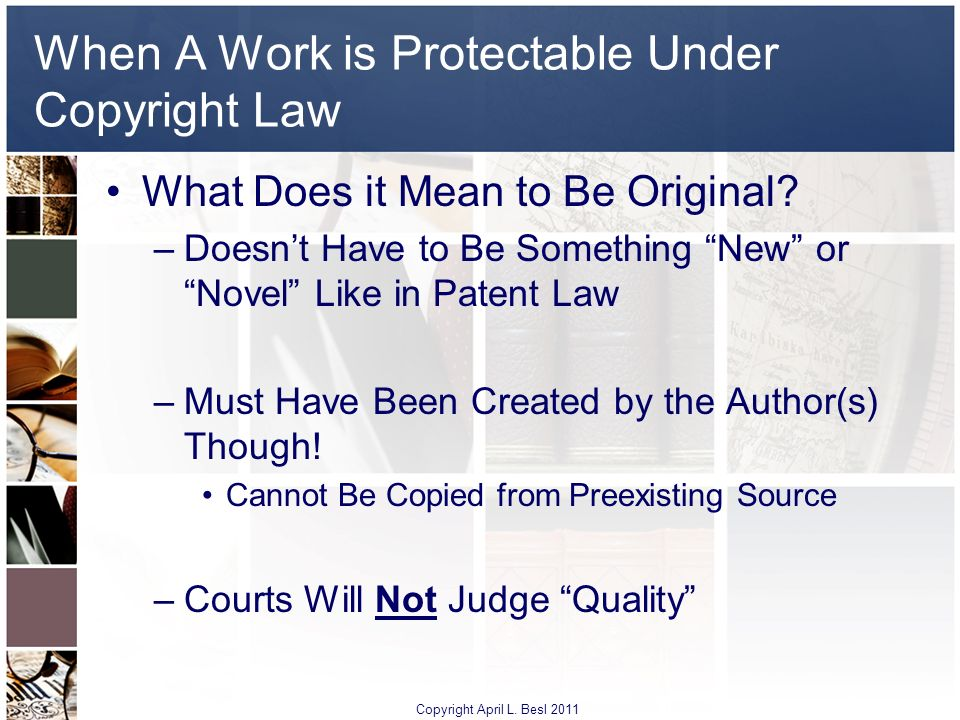 When A Work is Protectable Under Copyright Law What Does it Mean to Be Original? –Doesnt Have to Be Something New or Novel Like in Patent Law –Must Ha