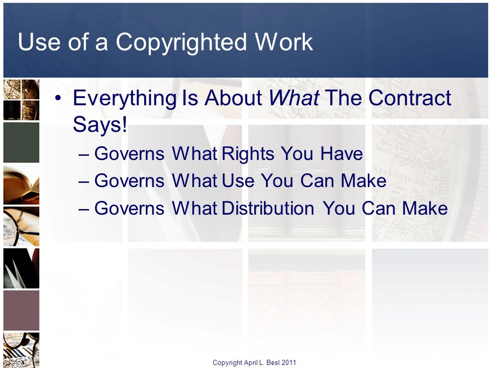 Use of a Copyrighted Work Everything Is About What The Contract Says! –Governs What Rights You Have –Governs What Use You Can Make –Governs What Distr
