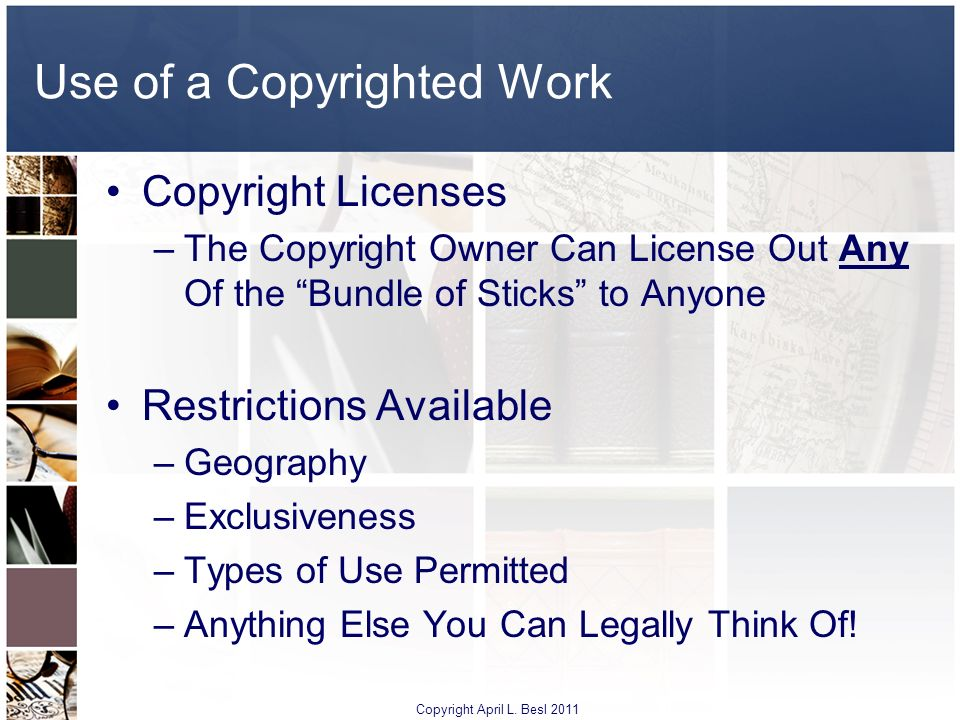 Use of a Copyrighted Work Copyright Licenses –The Copyright Owner Can License Out Any Of the Bundle of Sticks to Anyone Restrictions Available –Geogra