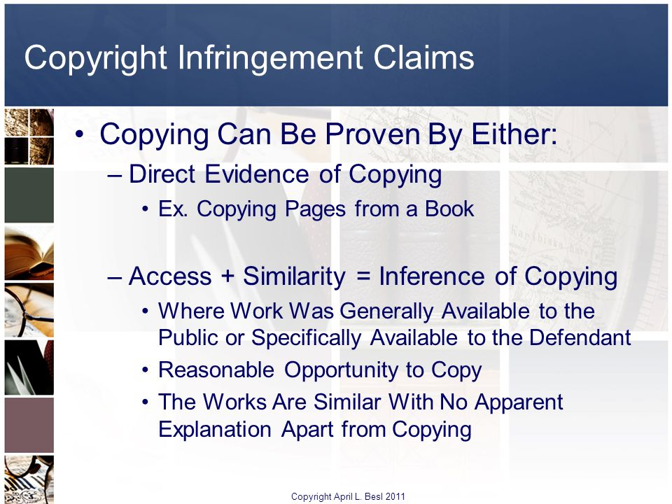 Copyright Infringement Claims Copying Can Be Proven By Either: –Direct Evidence of Copying Ex. Copying Pages from a Book –Access + Similarity = Infere