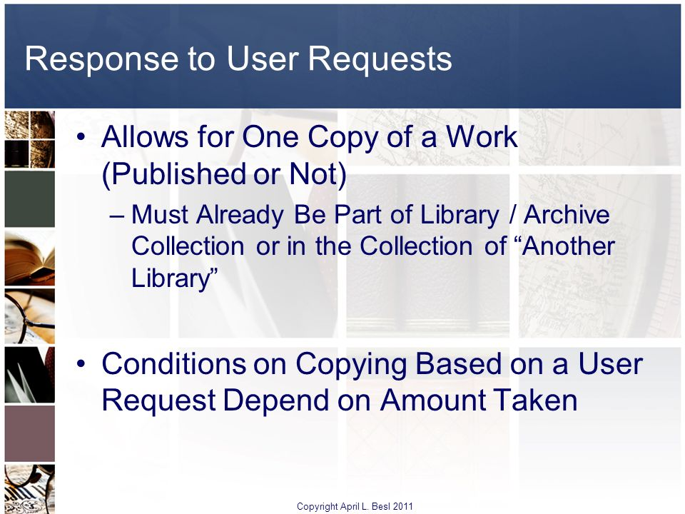Response to User Requests Allows for One Copy of a Work (Published or Not) –Must Already Be Part of Library / Archive Collection or in the Collection