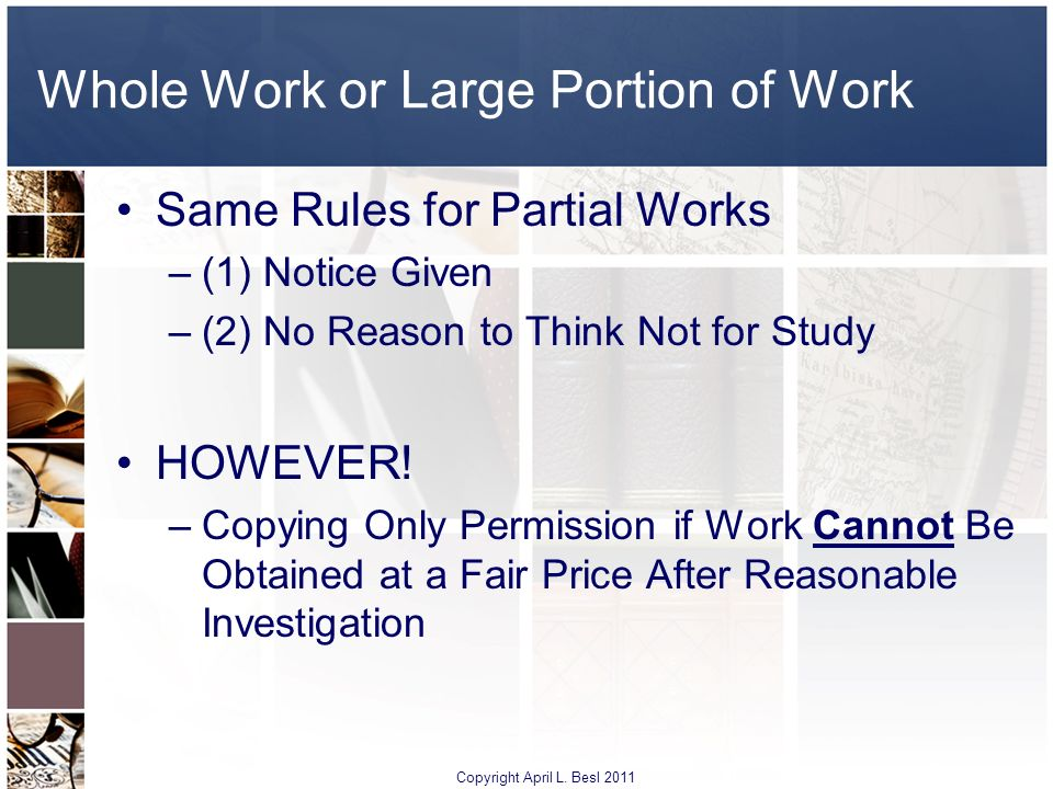 Whole Work or Large Portion of Work Same Rules for Partial Works –(1) Notice Given –(2) No Reason to Think Not for Study HOWEVER! –Copying Only Permis