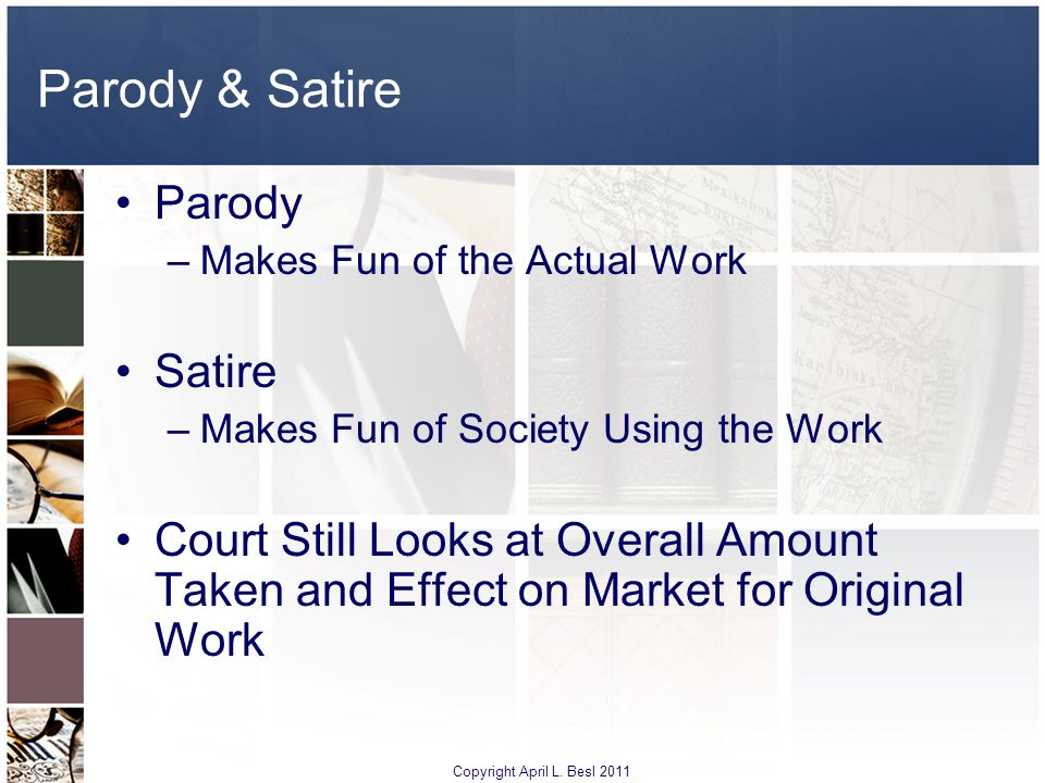 Parody & Satire Parody –Makes Fun of the Actual Work Satire –Makes Fun of Society Using the Work Court Still Looks at Overall Amount Taken and Effect