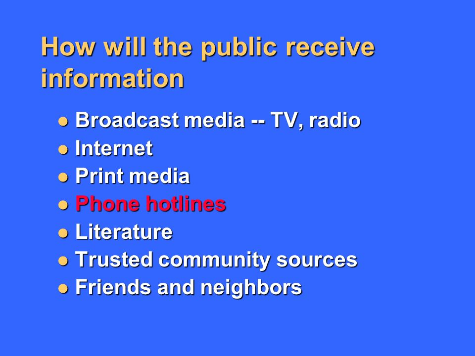 How will the public receive information Broadcast media -- TV, radio Broadcast media -- TV, radio Internet Internet Print media Print media Phone hotlines Phone hotlines Literature Literature Trusted community sources Trusted community sources Friends and neighbors Friends and neighbors