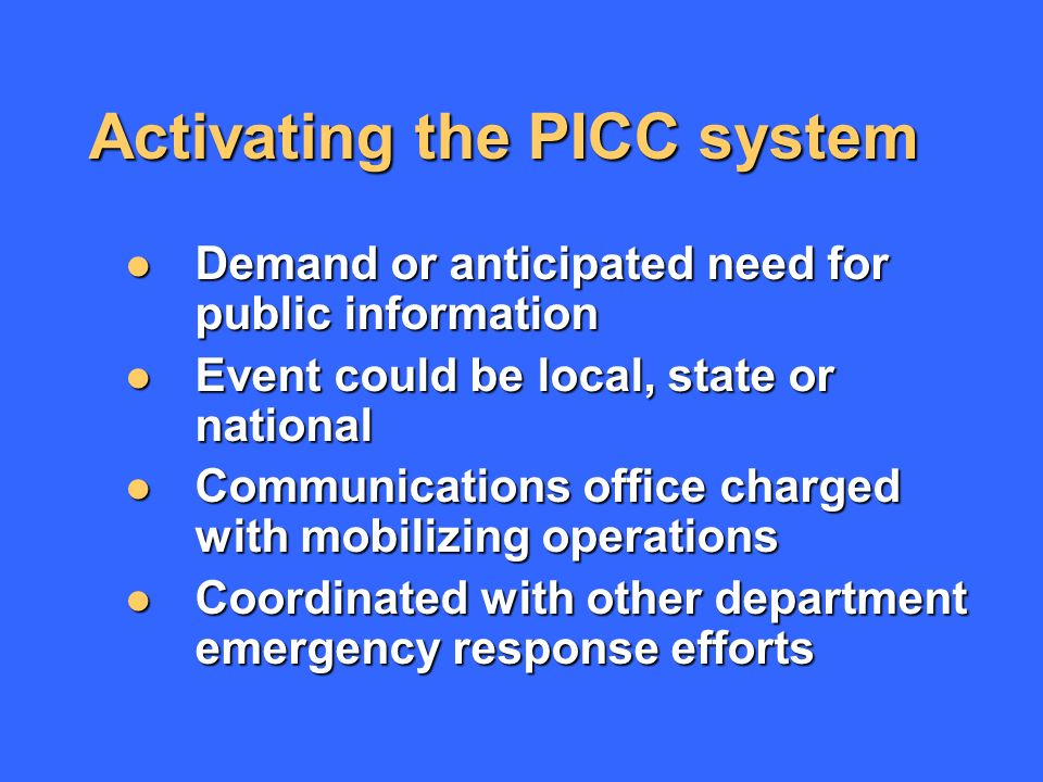 Activating the PICC system Demand or anticipated need for public information Demand or anticipated need for public information Event could be local, state or national Event could be local, state or national Communications office charged with mobilizing operations Communications office charged with mobilizing operations Coordinated with other department emergency response efforts Coordinated with other department emergency response efforts