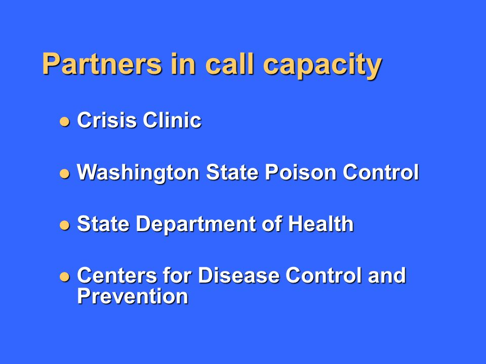 Partners in call capacity Crisis Clinic Crisis Clinic Washington State Poison Control Washington State Poison Control State Department of Health State Department of Health Centers for Disease Control and Prevention Centers for Disease Control and Prevention