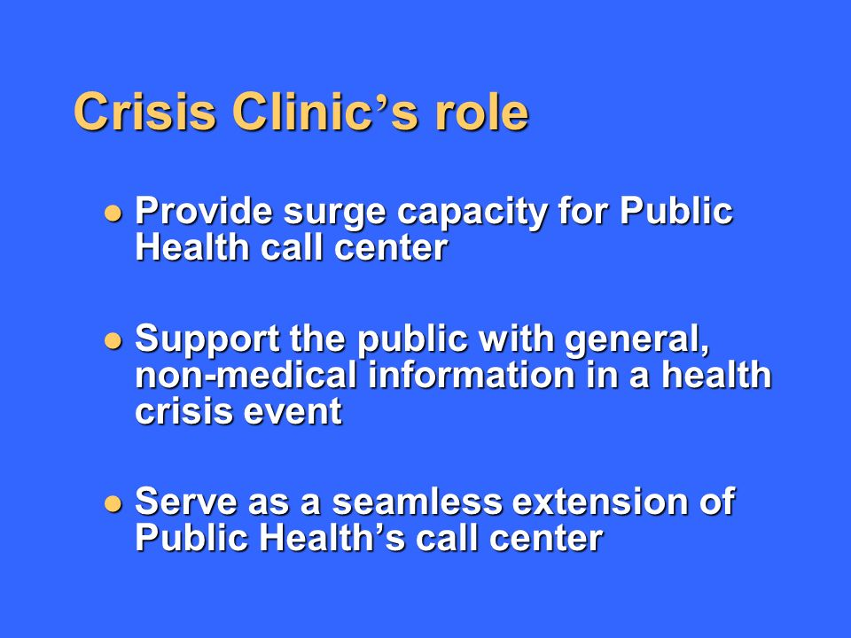 Crisis Clinic s role Provide surge capacity for Public Health call center Provide surge capacity for Public Health call center Support the public with general, non-medical information in a health crisis event Support the public with general, non-medical information in a health crisis event Serve as a seamless extension of Public Healths call center Serve as a seamless extension of Public Healths call center