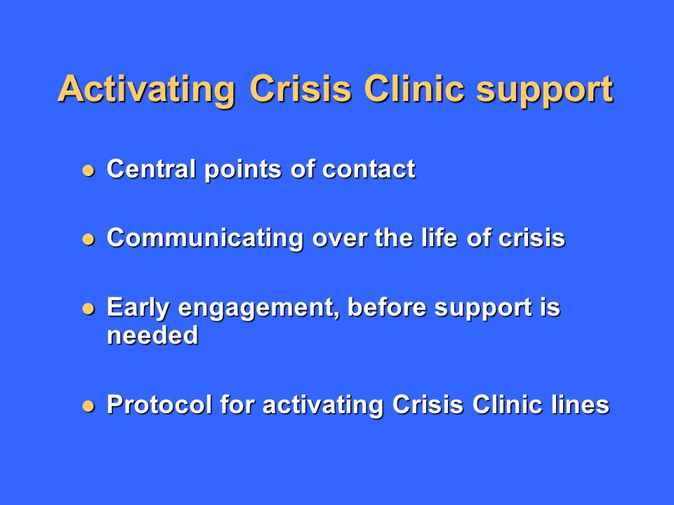 Activating Crisis Clinic support Central points of contact Central points of contact Communicating over the life of crisis Communicating over the life of crisis Early engagement, before support is needed Early engagement, before support is needed Protocol for activating Crisis Clinic lines Protocol for activating Crisis Clinic lines