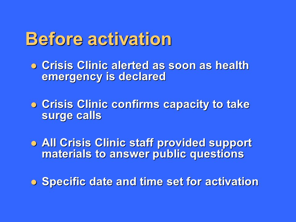 Before activation Crisis Clinic alerted as soon as health emergency is declared Crisis Clinic alerted as soon as health emergency is declared Crisis Clinic confirms capacity to take surge calls Crisis Clinic confirms capacity to take surge calls All Crisis Clinic staff provided support materials to answer public questions All Crisis Clinic staff provided support materials to answer public questions Specific date and time set for activation Specific date and time set for activation