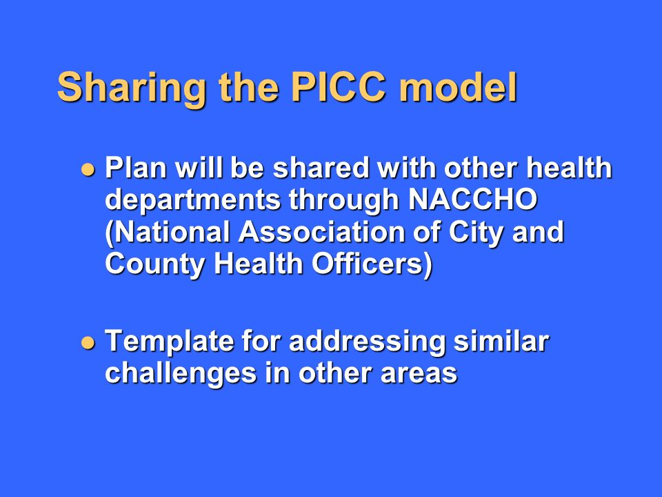 Sharing the PICC model Plan will be shared with other health departments through NACCHO (National Association of City and County Health Officers) Plan will be shared with other health departments through NACCHO (National Association of City and County Health Officers) Template for addressing similar challenges in other areas Template for addressing similar challenges in other areas