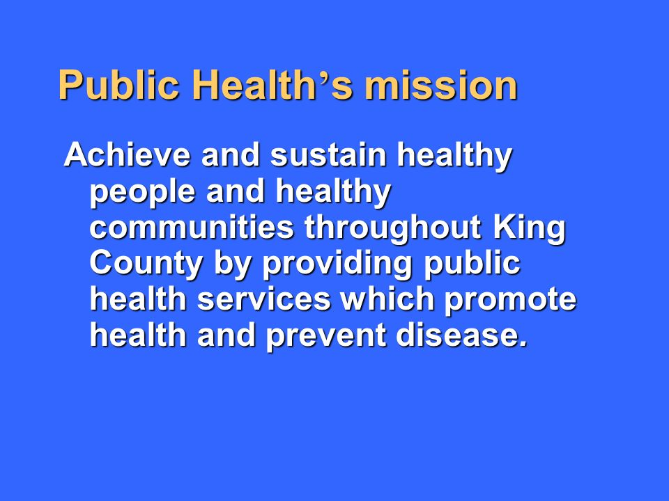 Public Health s mission Achieve and sustain healthy people and healthy communities throughout King County by providing public health services which promote health and prevent disease.