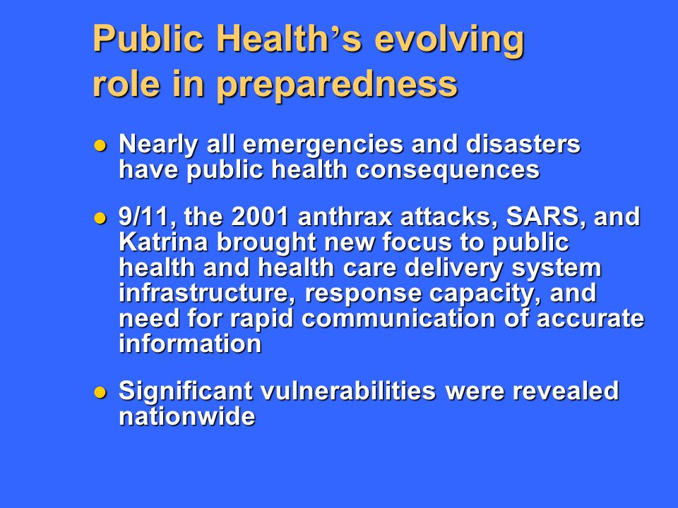 Public Health s evolving role in preparedness Nearly all emergencies and disasters have public health consequences Nearly all emergencies and disasters have public health consequences 9/11, the 2001 anthrax attacks, SARS, and Katrina brought new focus to public health and health care delivery system infrastructure, response capacity, and need for rapid communication of accurate information 9/11, the 2001 anthrax attacks, SARS, and Katrina brought new focus to public health and health care delivery system infrastructure, response capacity, and need for rapid communication of accurate information Significant vulnerabilities were revealed nationwide Significant vulnerabilities were revealed nationwide