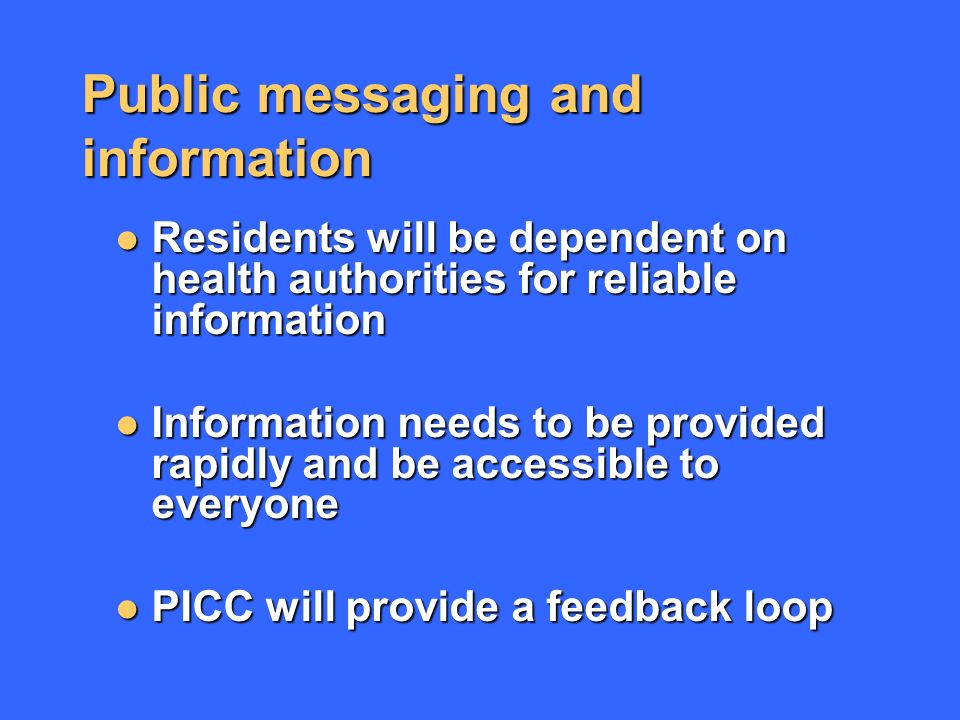 Public messaging and information Residents will be dependent on health authorities for reliable information Residents will be dependent on health authorities for reliable information Information needs to be provided rapidly and be accessible to everyone Information needs to be provided rapidly and be accessible to everyone PICC will provide a feedback loop PICC will provide a feedback loop