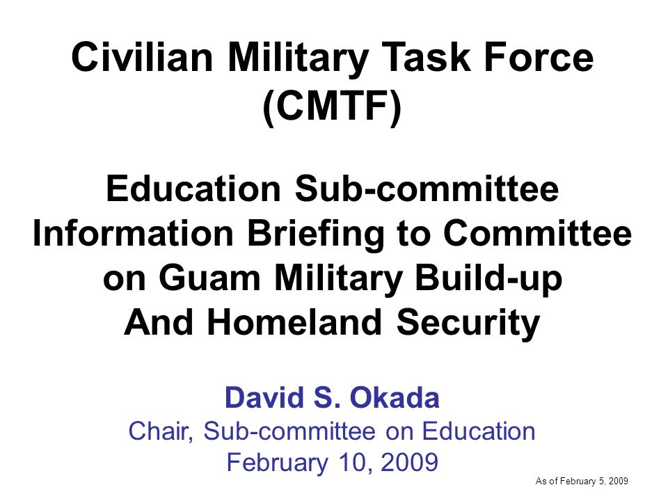 -----DRAFT----- As of February 5, 2009 Civilian Military Task Force (CMTF) Education Sub-committee Information Briefing to Committee on Guam Military Build-up And Homeland Security David S.