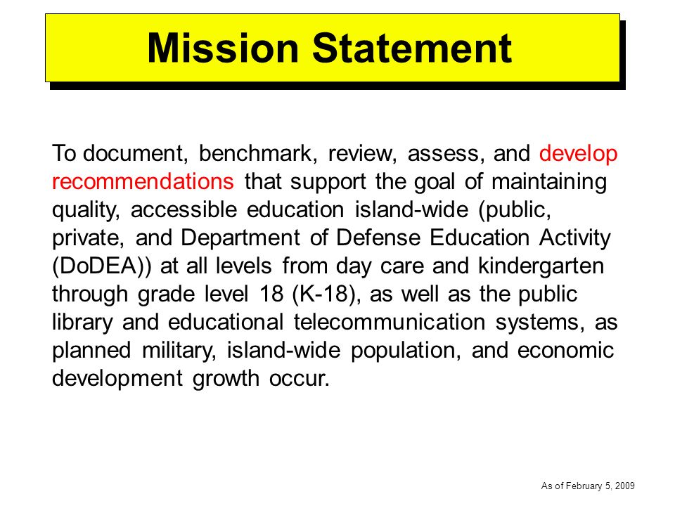 -----DRAFT----- As of February 5, 2009 Mission Statement To document, benchmark, review, assess, and develop recommendations that support the goal of maintaining quality, accessible education island-wide (public, private, and Department of Defense Education Activity (DoDEA)) at all levels from day care and kindergarten through grade level 18 (K-18), as well as the public library and educational telecommunication systems, as planned military, island-wide population, and economic development growth occur.