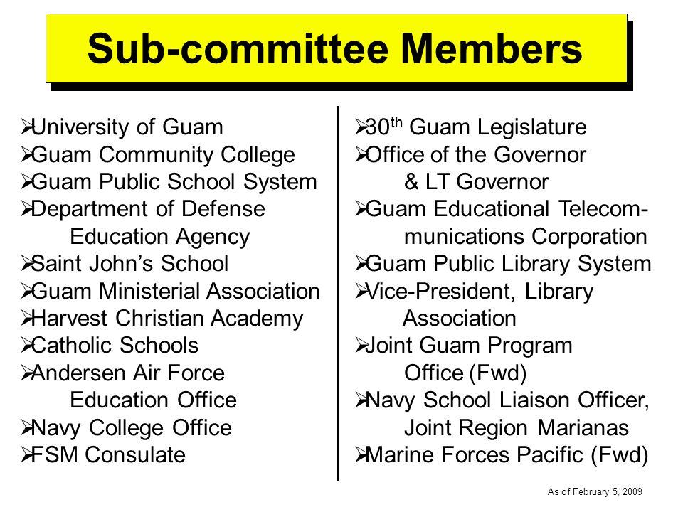 -----DRAFT----- As of February 5, 2009 University of Guam Guam Community College Guam Public School System Department of Defense Education Agency Saint Johns School Guam Ministerial Association Harvest Christian Academy Catholic Schools Andersen Air Force Education Office Navy College Office FSM Consulate Sub-committee Members 30 th Guam Legislature Office of the Governor & LT Governor Guam Educational Telecom- munications Corporation Guam Public Library System Vice-President, Library Association Joint Guam Program Office (Fwd) Navy School Liaison Officer, Joint Region Marianas Marine Forces Pacific (Fwd)