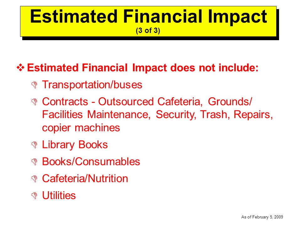 -----DRAFT----- As of February 5, 2009 Estimated Financial Impact (3 of 3) Estimated Financial Impact does not include: Transportation/buses Contracts - Outsourced Cafeteria, Grounds/ Facilities Maintenance, Security, Trash, Repairs, copier machines Library Books Books/Consumables Cafeteria/Nutrition Utilities