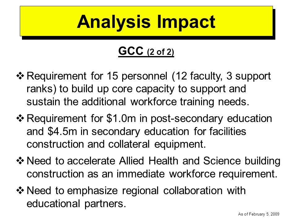 -----DRAFT----- As of February 5, 2009 Analysis Impact GCC (2 of 2) Requirement for 15 personnel (12 faculty, 3 support ranks) to build up core capacity to support and sustain the additional workforce training needs.