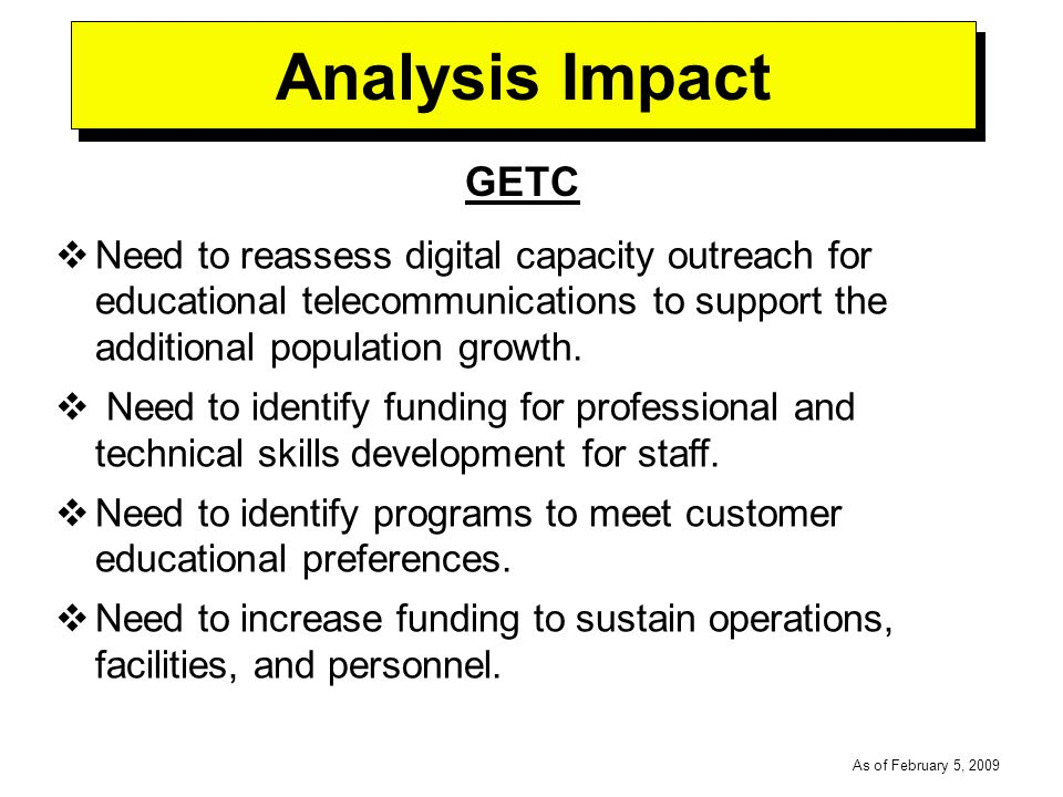 -----DRAFT----- As of February 5, 2009 Analysis Impact GETC Need to reassess digital capacity outreach for educational telecommunications to support the additional population growth.