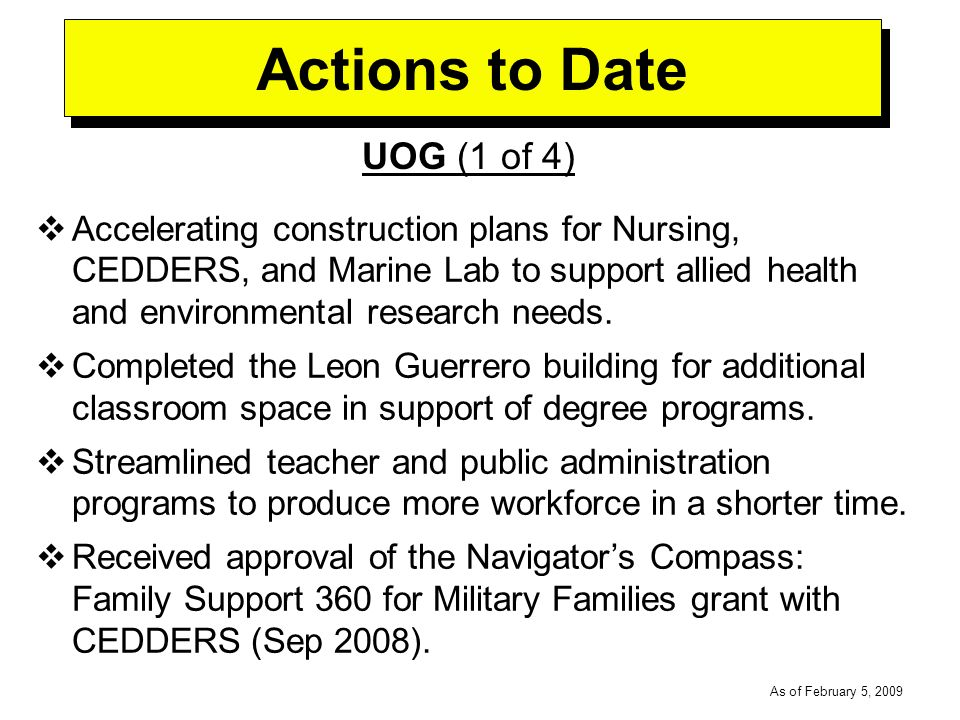 -----DRAFT----- As of February 5, 2009 Actions to Date UOG (1 of 4) Accelerating construction plans for Nursing, CEDDERS, and Marine Lab to support allied health and environmental research needs.