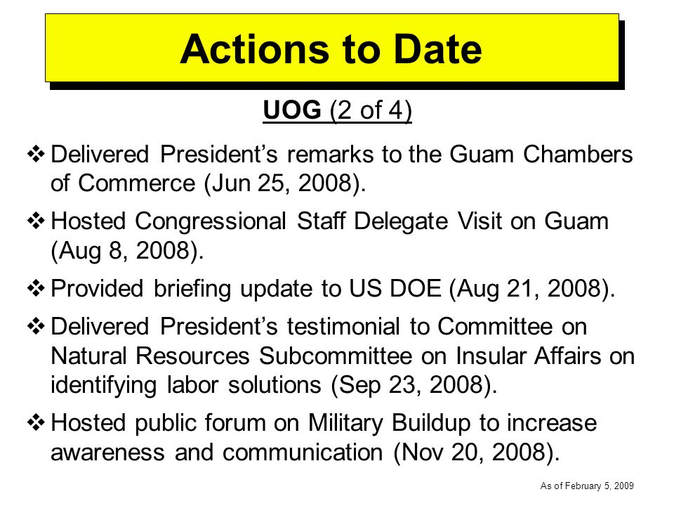 -----DRAFT----- As of February 5, 2009 Actions to Date UOG (2 of 4) Delivered Presidents remarks to the Guam Chambers of Commerce (Jun 25, 2008).