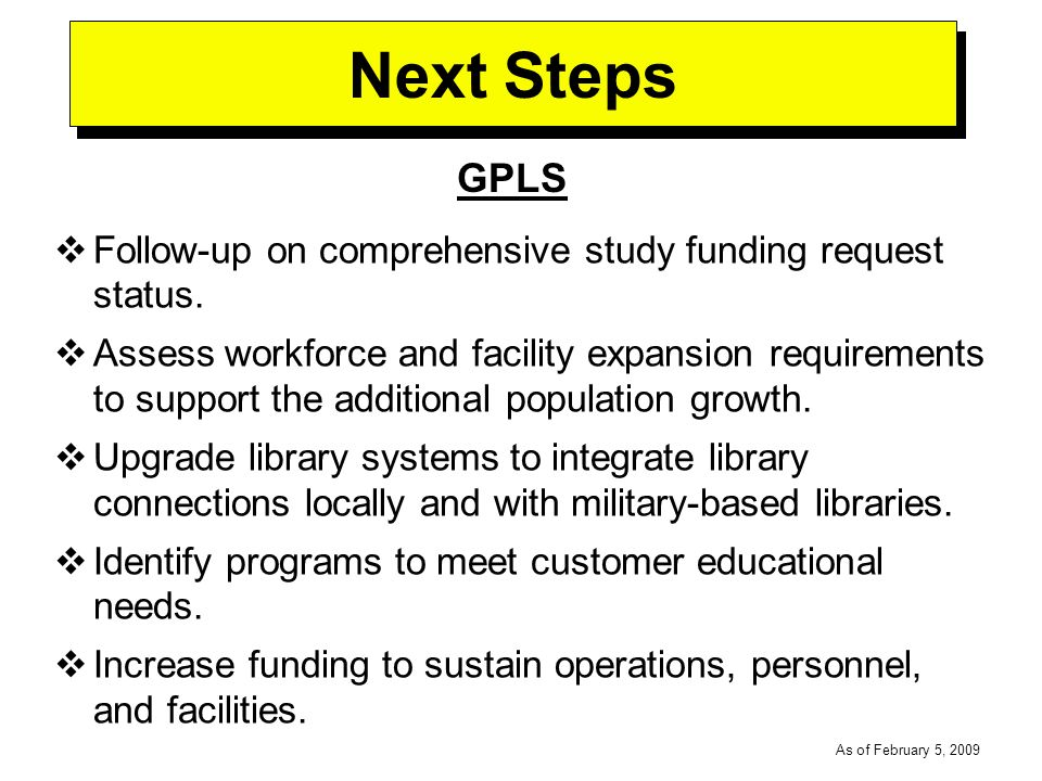 -----DRAFT----- As of February 5, 2009 Next Steps GPLS Follow-up on comprehensive study funding request status.