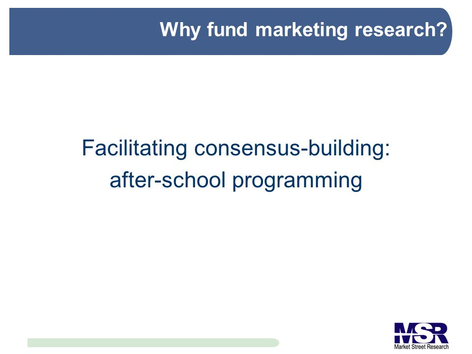 Why fund marketing research Facilitating consensus-building: after-school programming