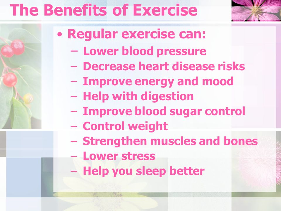 The Benefits of Exercise Regular exercise can: – Lower blood pressure – Decrease heart disease risks – Improve energy and mood – Help with digestion – Improve blood sugar control – Control weight – Strengthen muscles and bones – Lower stress – Help you sleep better