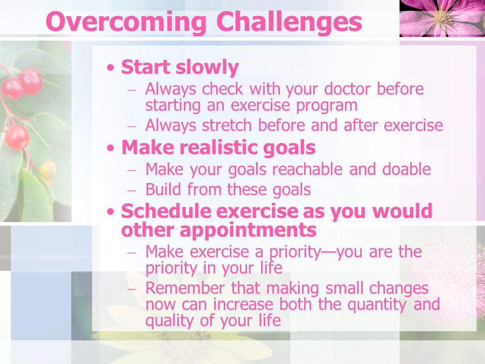 Overcoming Challenges Start slowly Always check with your doctor before starting an exercise program Always stretch before and after exercise Make realistic goals Make your goals reachable and doable Build from these goals Schedule exercise as you would other appointments Make exercise a priorityyou are the priority in your life Remember that making small changes now can increase both the quantity and quality of your life
