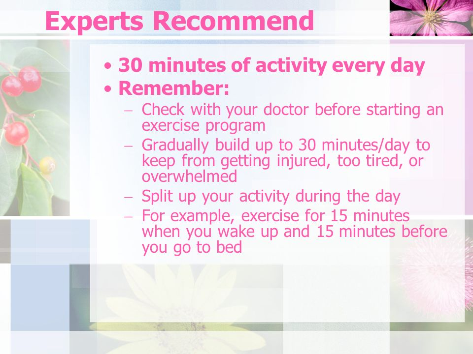 Experts Recommend 30 minutes of activity every day Remember: Check with your doctor before starting an exercise program Gradually build up to 30 minutes/day to keep from getting injured, too tired, or overwhelmed Split up your activity during the day For example, exercise for 15 minutes when you wake up and 15 minutes before you go to bed