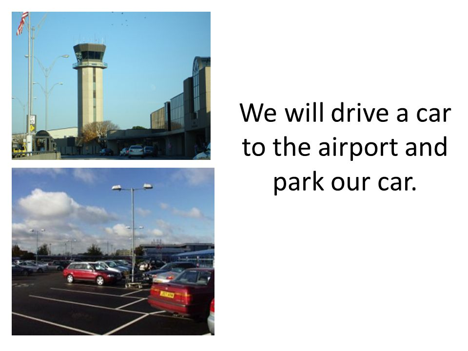 We will drive a car to the airport and park our car.