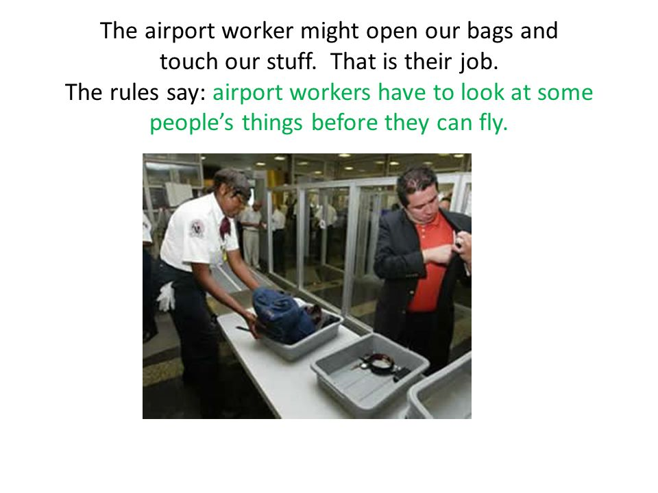 The airport worker might open our bags and touch our stuff.